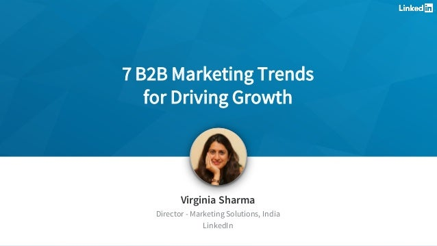 Virginia Sharma Director - Marketing Solutions, India LinkedIn 7 B2B Marketing Trends for Driving Growth
