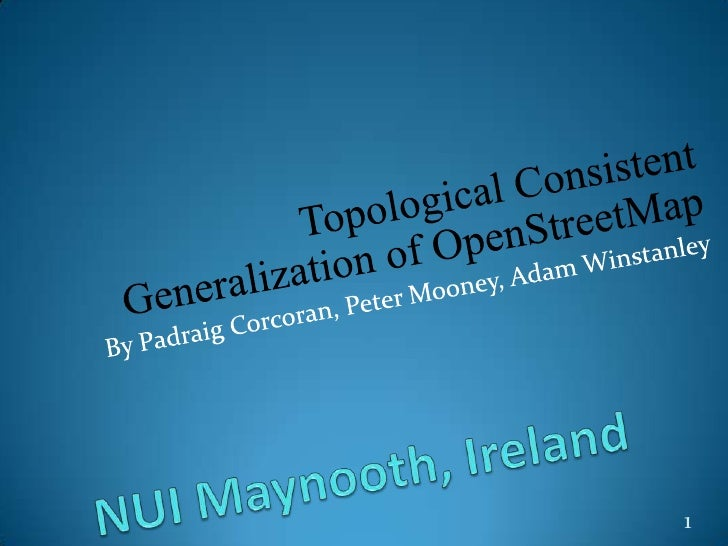 Topological Consistent Generalization of OpenStreetMap<br />By Padraig Corcoran, Peter Mooney, Adam Winstanley<br />NUI Ma...