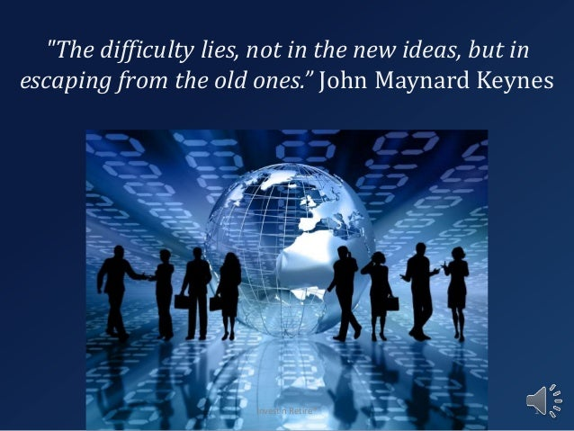 """""""The difficulty lies, not in the new ideas, but in escaping from the old ones."""" John Maynard Keynes Invest n Retire® 1"""