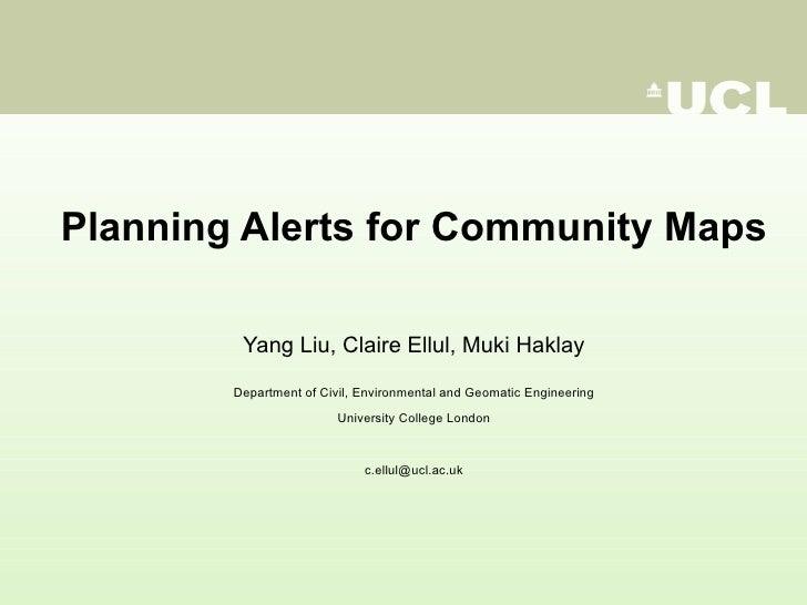 <ul><li>Planning Alerts for Community Maps </li></ul><ul><li>Yang Liu, Claire Ellul, Muki Haklay </li></ul><ul><li>Departm...