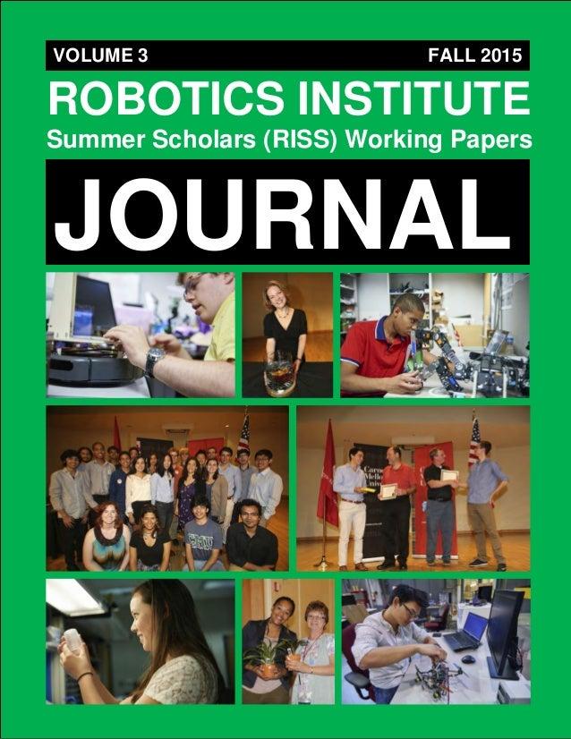 . ROBOTICS INSTITUTE Summer Scholars (RISS) Working Papers VOLUME 3 FALL 2015 JOURNAL