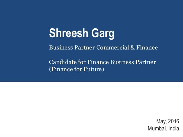 Shreesh Garg Business Partner Commercial & Finance Candidate for Finance Business Partner (Finance for Future) May, 2016 M...