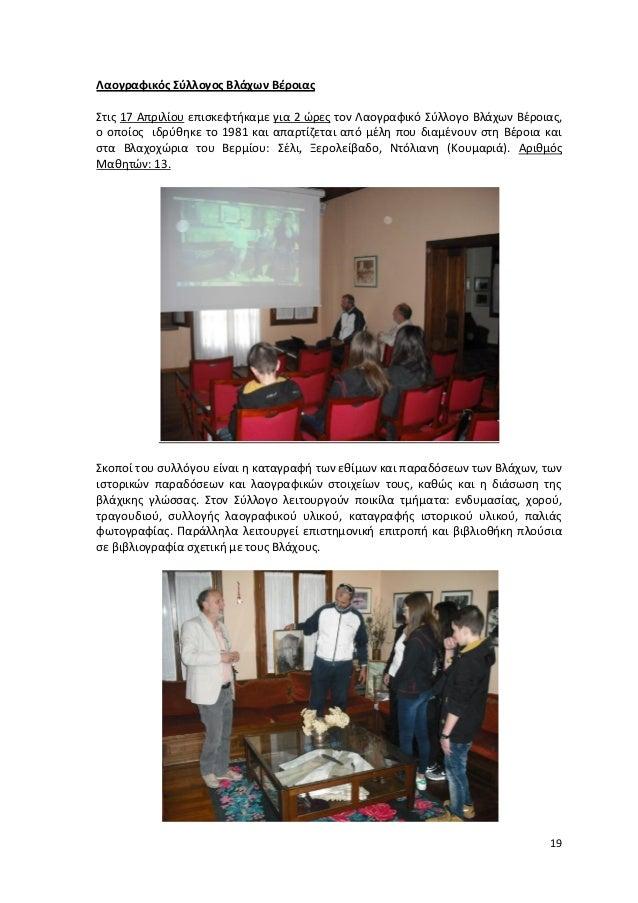 19 Λαογραφικός Σύλλογος Βλάχων Βέροιας Στις 17 Απριλίου επισκεφτήκαμε για 2 ώρες τον Λαογραφικό Σύλλογο Βλάχων Βέροιας, ο ...
