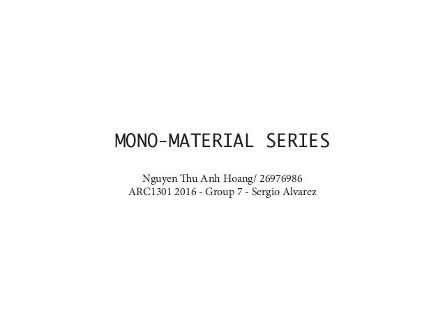 MONO‐MATERIAL SERIES Nguyen Thu Anh Hoang/ 26976986 ARC1301 2016 ‐ Group 7 ‐ Sergio Alvarez