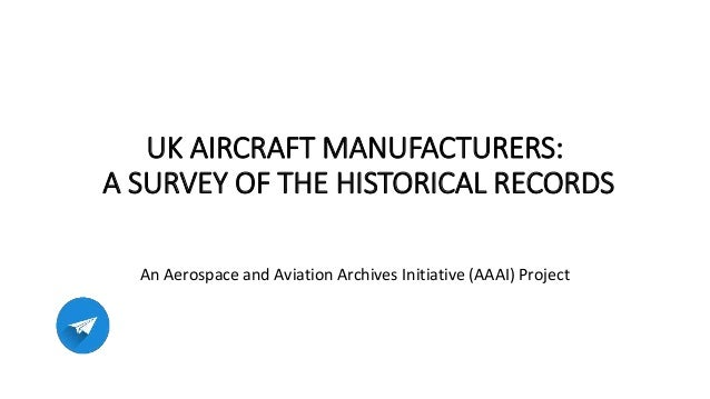 UK AIRCRAFT MANUFACTURERS: A SURVEY OF THE HISTORICAL RECORDS An Aerospace and Aviation Archives Initiative (AAAI) Project