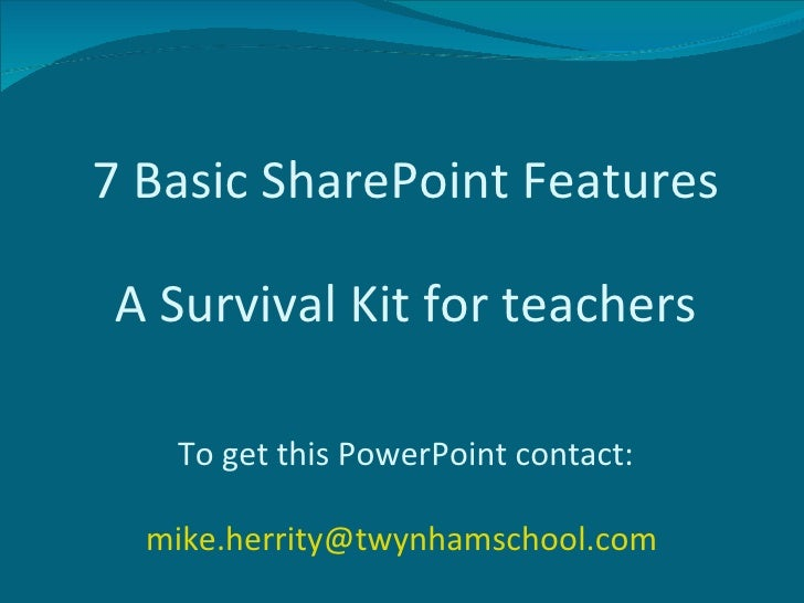 7 Basic SharePoint Features To get this PowerPoint contact: [email_address]   A Survival Kit for teachers