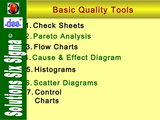 ©  Basic Quality Tools 1. Check Sheets 2. Pareto Analysis 3. Flow Charts 4. Cause & Effect Diagram 5. Histograms 6. Scatte...