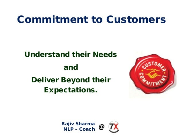 Commitment to Customers Understand their Needs and Deliver Beyond their Expectations. Rajiv Sharma NLP – Coach @