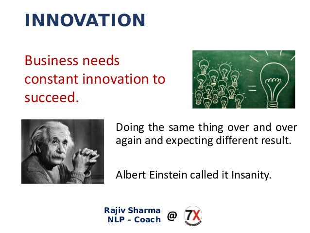 INNOVATION Doing the same thing over and over again and expecting different result. Albert Einstein called it Insanity. Bu...