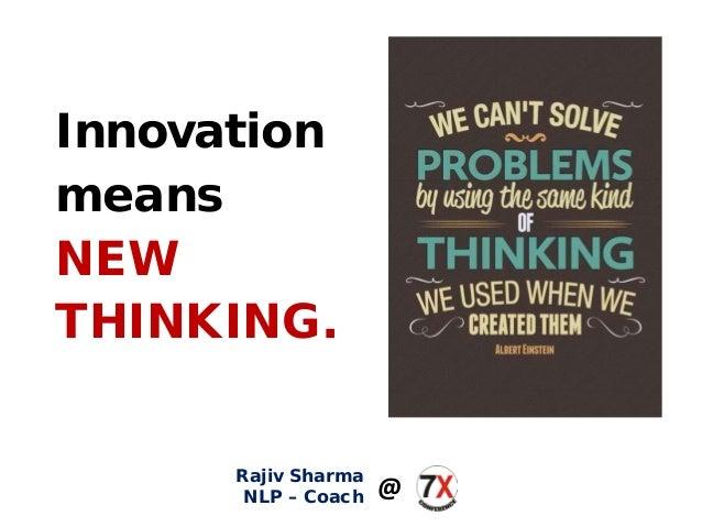 Innovation means NEW THINKING. Rajiv Sharma NLP – Coach @