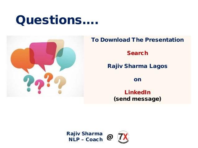 Questions…. To Download The Presentation Search Rajiv Sharma Lagos on LinkedIn (send message) Rajiv Sharma NLP – Coach @