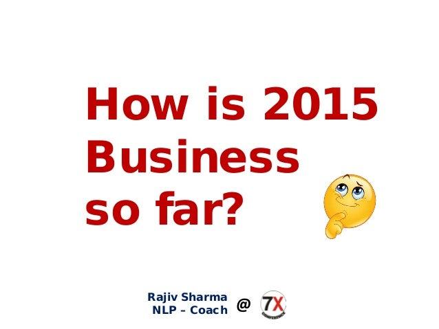 How is 2015 Business so far? Rajiv Sharma NLP – Coach @