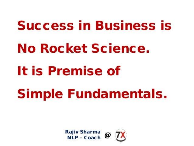 Success in Business is No Rocket Science. It is Premise of Simple Fundamentals. Rajiv Sharma NLP – Coach @