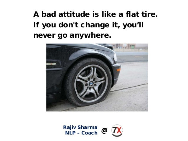 A bad attitude is like a flat tire. If you don't change it, you'll never go anywhere. Rajiv Sharma NLP – Coach @