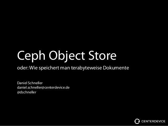 Ceph Object Store oder: Wie speichert man terabyteweise Dokumente Daniel Schneller daniel.schneller@centerdevice.de @dschn...