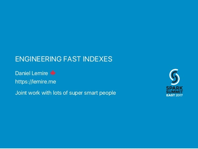 ENGINEERING FAST INDEXES Daniel Lemire https://lemire.me Joint work with lots of super smart people