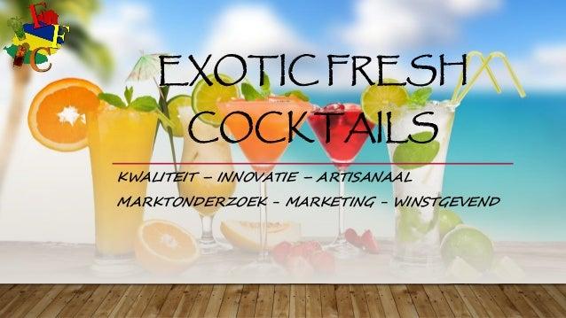 EXOTIC FRESH COCKTAILS KWALITEIT – INNOVATIE – ARTISANAAL MARKTONDERZOEK - MARKETING - WINSTGEVEND