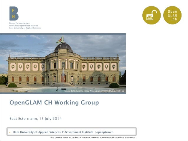 Bern University of Applied Sciences | openglam.ch OpenGLAM CH Working Group Beat Estermann, 15 July 2014 ▶ Bern University...