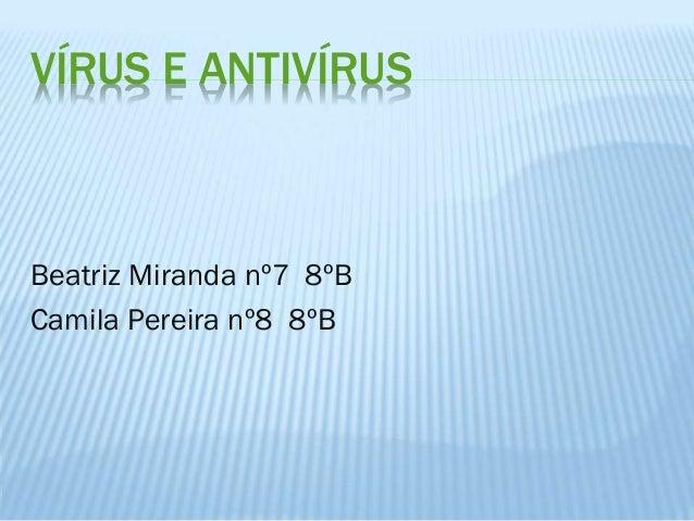 VÍRUS E ANTIVÍRUS  Beatriz Miranda nº7 8ºB Camila Pereira nº8 8ºB