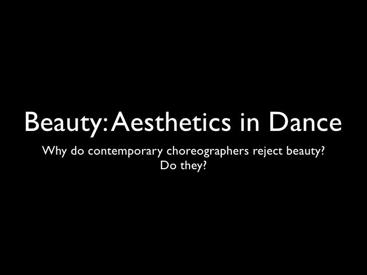 Beauty: Aesthetics in Dance  Why do contemporary choreographers reject beauty?                    Do they?