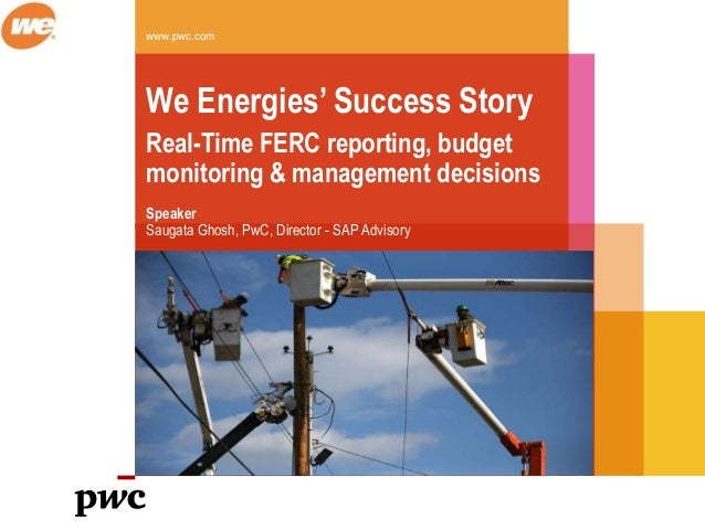 www.pwc.com We Energies' Success Story Real-Time FERC reporting, budget monitoring & management decisions Speaker Saugata ...