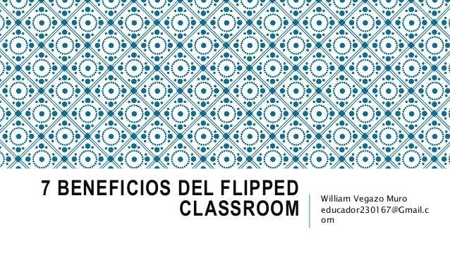 7 BENEFICIOS DEL FLIPPED CLASSROOM William Vegazo Muro educador230167@Gmail.c om