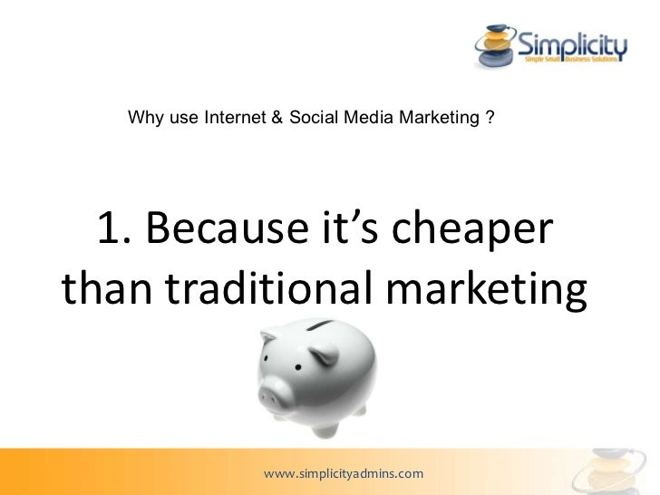 1. Because it's cheaper than traditional marketing Why use Internet & Social Media Marketing ?