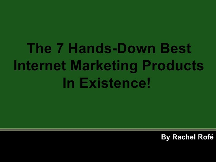 By Rachel Rofé The 7 Hands-Down Best Internet Marketing Products In Existence!