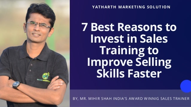 BY, MR. MIHIR SHAH INDIA'S AWARD WINNIG SALES TRAINER YATHARTH MARKETING SOLUTION 7 Best Reasons to Invest in Sales Traini...