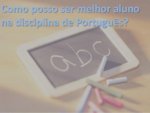 Como posso ser melhor alunona disciplina de Português?