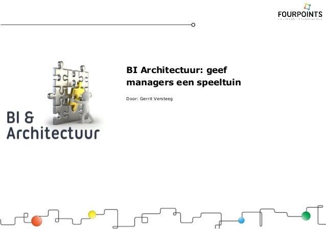 BI Architectuur: geef managers een speeltuin Door: Gerrit Versteeg