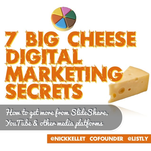 7 BIG cHEESE DIGITAL Marketing Secrets @NickKellet Cofounder @Listly How to get more from SlideShare, YouTube & other medi...