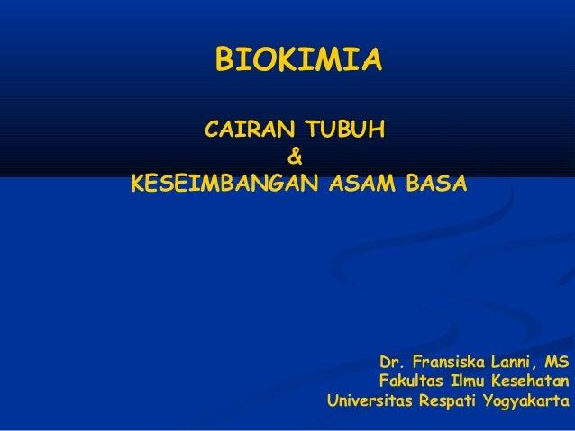 BIOKIMIA CAIRAN TUBUH & KESEIMBANGAN ASAM BASA Dr. Fransiska Lanni, MS Fakultas Ilmu Kesehatan Universitas Respati Yogyaka...