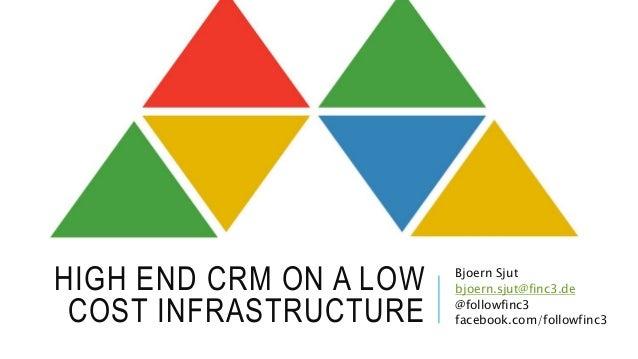 HIGH END CRM ON A LOW COST INFRASTRUCTURE Bjoern Sjut bjoern.sjut@finc3.de @followfinc3 facebook.com/followfinc3