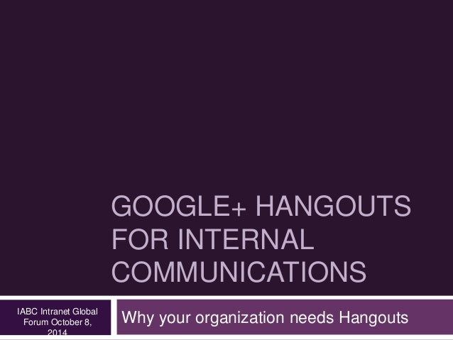 GOOGLE+ HANGOUTS  FOR INTERNAL  COMMUNICATIONS  Why your organization needs Hangouts IABC Intranet Global  Forum October 8...