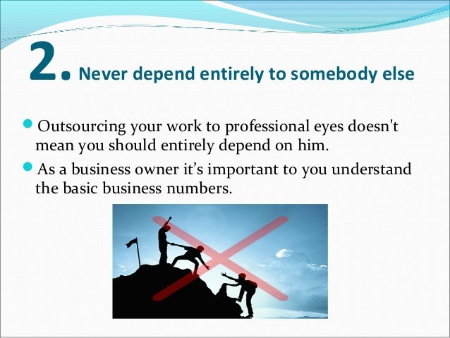 2.Never depend entirely to somebody else Outsourcing your work to professional eyes doesn't mean you should entirely depe...