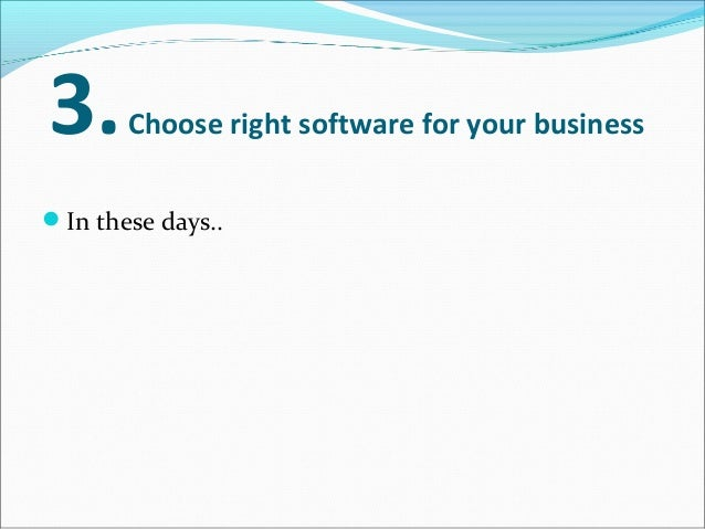 3.Choose right software for your business In these days.. more choices available than ever..