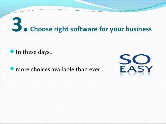 3.Choose right software for your business In these days.. more choices available than ever.. so, look for a system..