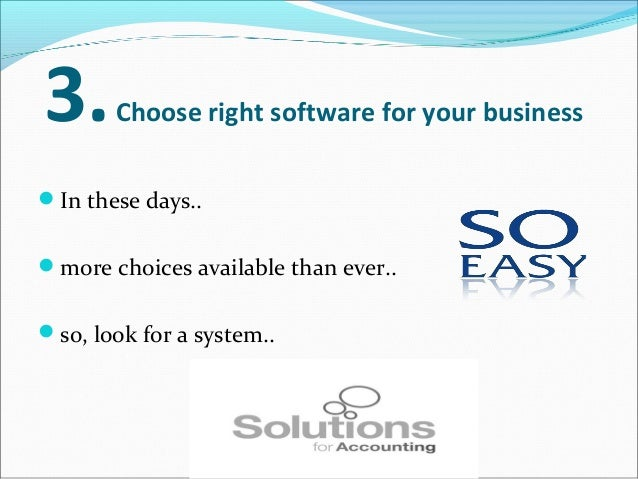 3.Choose right software for your business In these days.. more choices available than ever.. so, look for a system.. t...