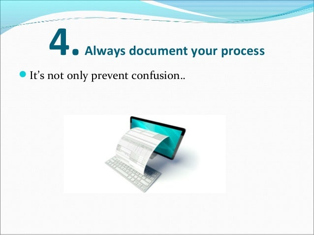 4.Always document your process It's not only prevent confusion.. but also.. can help you to spot errors later on.