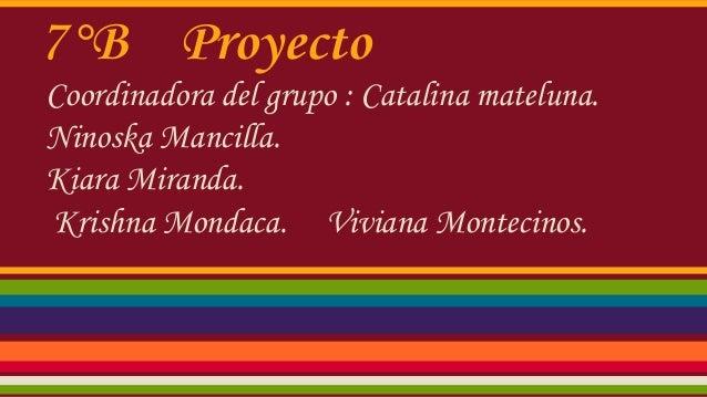 7°B Proyecto Coordinadora del grupo : Catalina mateluna. Ninoska Mancilla. Kiara Miranda. Krishna Mondaca. Viviana Monteci...