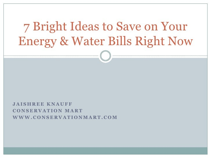 JaishreeKnauff<br />Conservation Mart<br />www.conservationmart.com<br />7 Bright Ideas to Save on Your Energy & Water Bil...