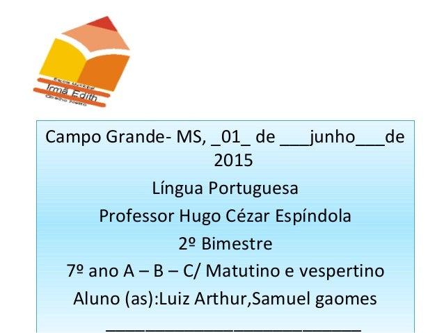 Campo Grande- MS, _01_ de ___junho___de 2015 Língua Portuguesa Professor Hugo Cézar Espíndola 2º Bimestre 7º ano A – B – C...