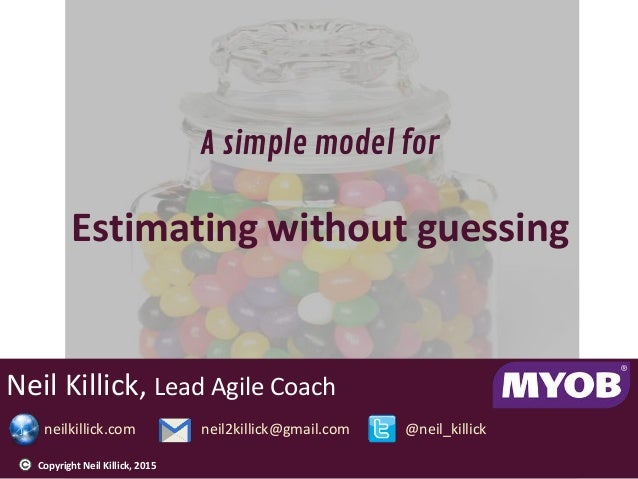Neil Killick, Lead Agile Coach neilkillick.com neil2killick@gmail.com @neil_killick A simple model for Estimating without ...
