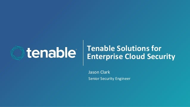 Tenable Solutions for Enterprise Cloud Security Jason Clark Senior Security Engineer