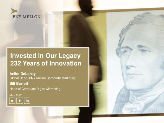 Invested in Our Legacy 232 Years of Innovation Aniko DeLaney Global Head, BNY Mellon Corporate Marketing Bill Barrett Head...