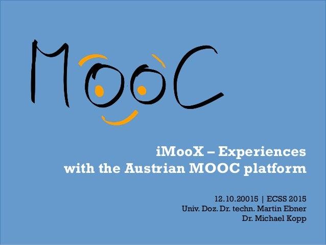 iMooX – Experiences with the Austrian MOOC platform 12.10.20015 | ECSS 2015 Univ. Doz. Dr. techn. Martin Ebner Dr. Michael...