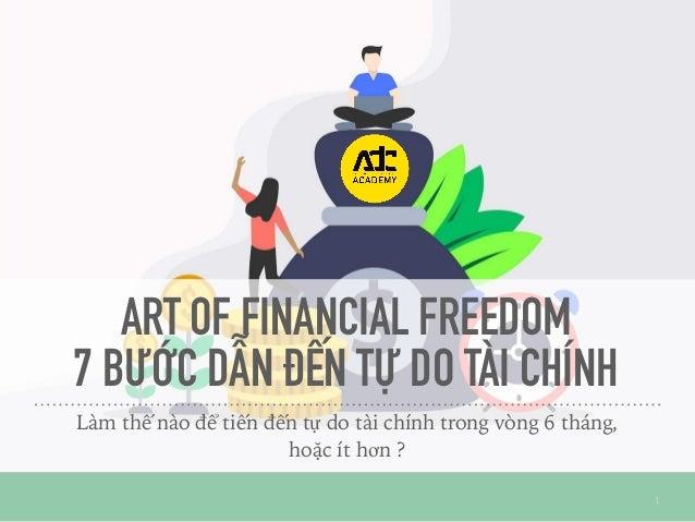 ART OF FINANCIAL FREEDOM 7 BƯỚC DẪN ĐẾN TỰ DO TÀI CHÍNH Làm thế nào để tiến đến tự do tài chính trong vòng 6 tháng, hoặc í...