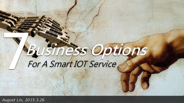 August Lin, 2015.3.26 Business Options 7For A Smart IOT Service