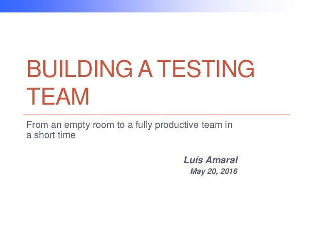 BUILDING A TESTING TEAM From an empty room to a fully productive team in a short time Luís Amaral May 20, 2016